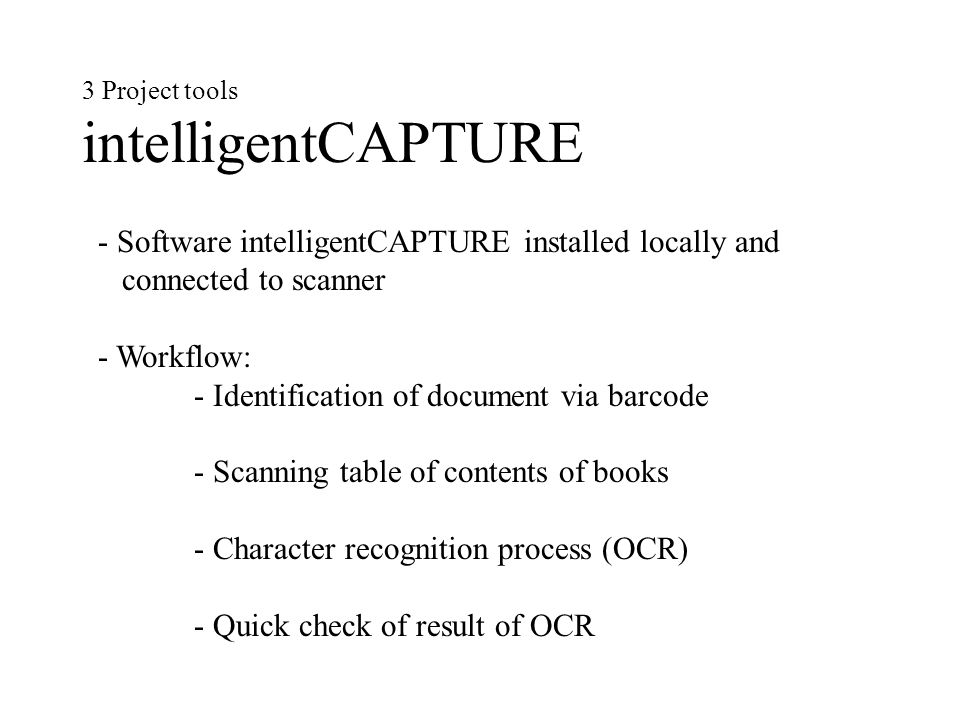 3 Project tools intelligentCAPTURE - Software intelligentCAPTURE installed locally and connected to scanner - Workflow: - Identification of document via barcode - Scanning table of contents of books - Character recognition process (OCR) - Quick check of result of OCR