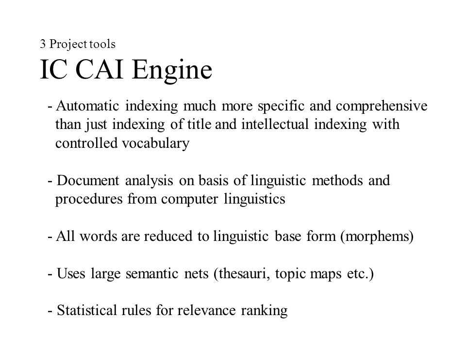 3 Project tools IC CAI Engine - Automatic indexing much more specific and comprehensive than just indexing of title and intellectual indexing with controlled vocabulary - Document analysis on basis of linguistic methods and procedures from computer linguistics - All words are reduced to linguistic base form (morphems) - Uses large semantic nets (thesauri, topic maps etc.) - Statistical rules for relevance ranking