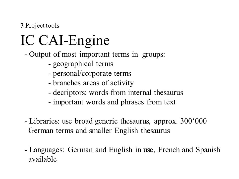 3 Project tools IC CAI-Engine - Output of most important terms in groups: - geographical terms - personal/corporate terms - branches areas of activity - decriptors: words from internal thesaurus - important words and phrases from text - Libraries: use broad generic thesaurus, approx.