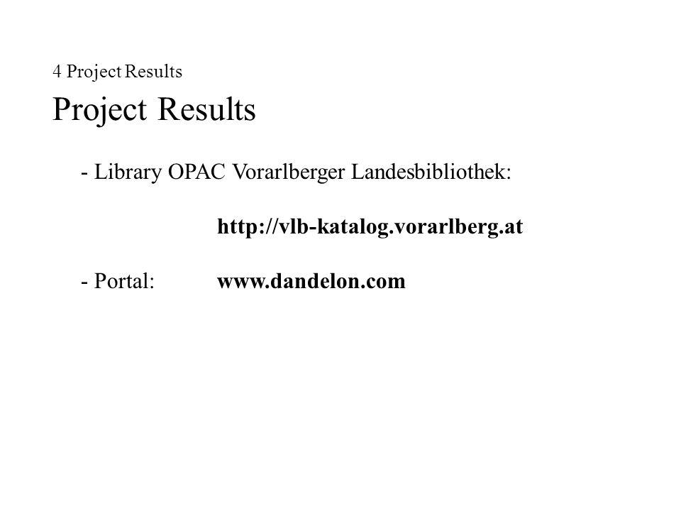 4 Project Results Project Results - Library OPAC Vorarlberger Landesbibliothek: http://vlb-katalog.vorarlberg.at - Portal: www.dandelon.com