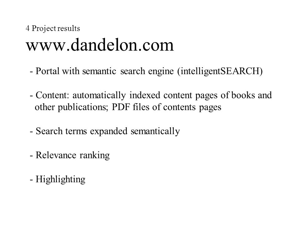 4 Project results www.dandelon.com - Portal with semantic search engine (intelligentSEARCH) - Content: automatically indexed content pages of books and other publications; PDF files of contents pages - Search terms expanded semantically - Relevance ranking - Highlighting