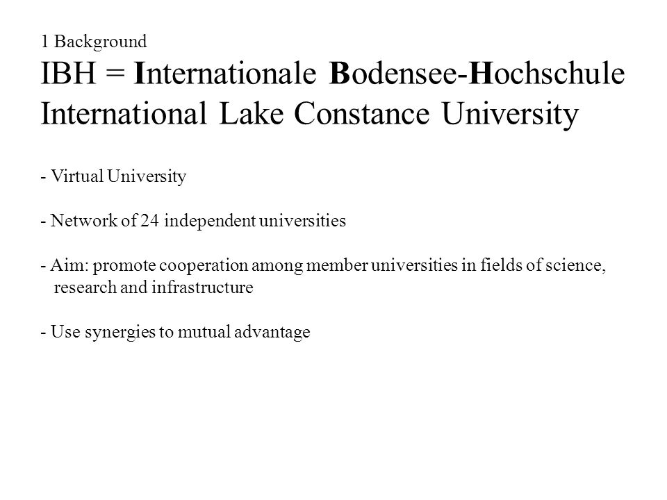 1 Background IBH = Internationale Bodensee-Hochschule International Lake Constance University - Virtual University - Network of 24 independent universities - Aim: promote cooperation among member universities in fields of science, research and infrastructure - Use synergies to mutual advantage