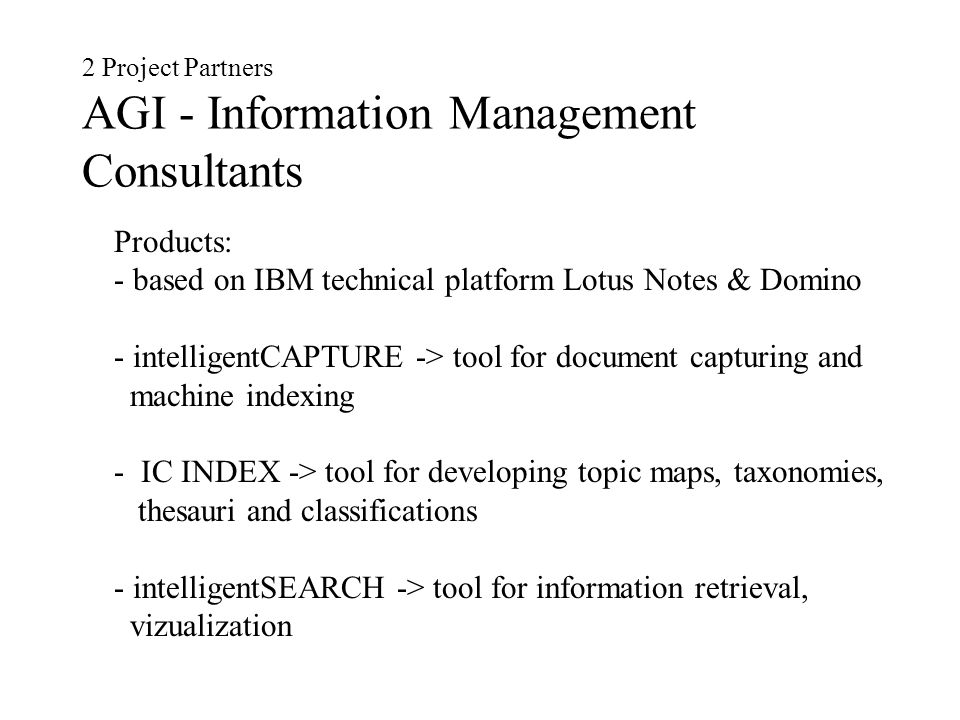 2 Project Partners AGI - Information Management Consultants Products: - based on IBM technical platform Lotus Notes & Domino - intelligentCAPTURE -> tool for document capturing and machine indexing - IC INDEX -> tool for developing topic maps, taxonomies, thesauri and classifications - intelligentSEARCH -> tool for information retrieval, vizualization