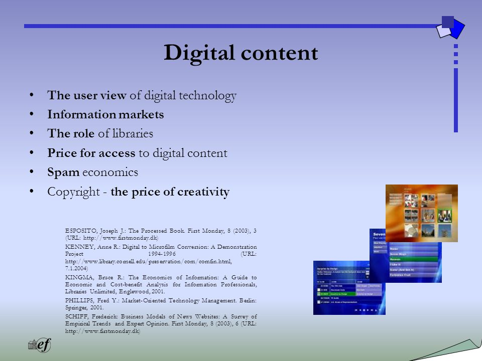 Digital content The user view of digital technology Information markets The role of libraries Price for access to digital content Spam economics Copyright - the price of creativity ESPOSITO, Joseph J.: The Processed Book.