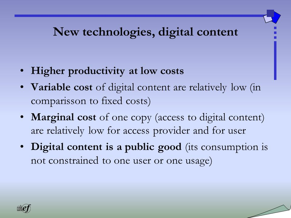 New technologies, digital content Higher productivity at low costs Variable cost of digital content are relatively low (in comparisson to fixed costs) Marginal cost of one copy (access to digital content) are relatively low for access provider and for user Digital content is a public good (its consumption is not constrained to one user or one usage)
