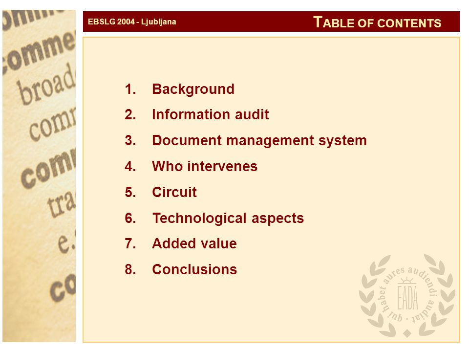EBSLG 2004 - Ljubljana 1.Background 2.Information audit 3.Document management system 4.Who intervenes 5.Circuit 6.Technological aspects 7.Added value 8.Conclusions T ABLE OF CONTENTS