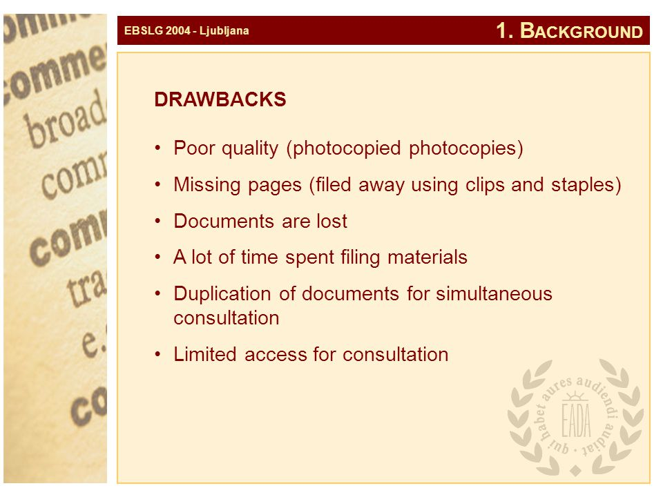 EBSLG 2004 - Ljubljana DRAWBACKS Poor quality (photocopied photocopies) Missing pages (filed away using clips and staples) Documents are lost A lot of time spent filing materials Duplication of documents for simultaneous consultation Limited access for consultation 1.