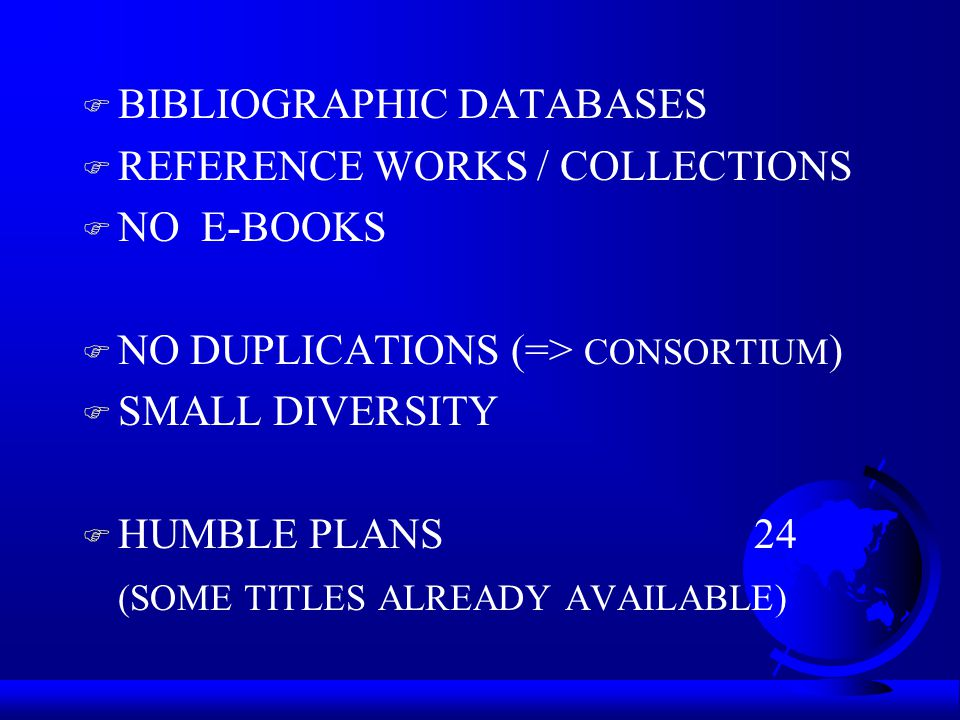 F BIBLIOGRAPHIC DATABASES F REFERENCE WORKS / COLLECTIONS F NO E-BOOKS F NO DUPLICATIONS (=> CONSORTIUM ) F SMALL DIVERSITY F HUMBLE PLANS24 (SOME TITLES ALREADY AVAILABLE)