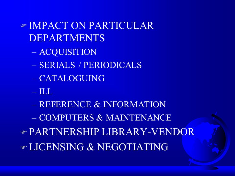 F IMPACT ON PARTICULAR DEPARTMENTS –ACQUISITION –SERIALS / PERIODICALS –CATALOGUING –ILL –REFERENCE & INFORMATION –COMPUTERS & MAINTENANCE F PARTNERSHIP LIBRARY-VENDOR F LICENSING & NEGOTIATING