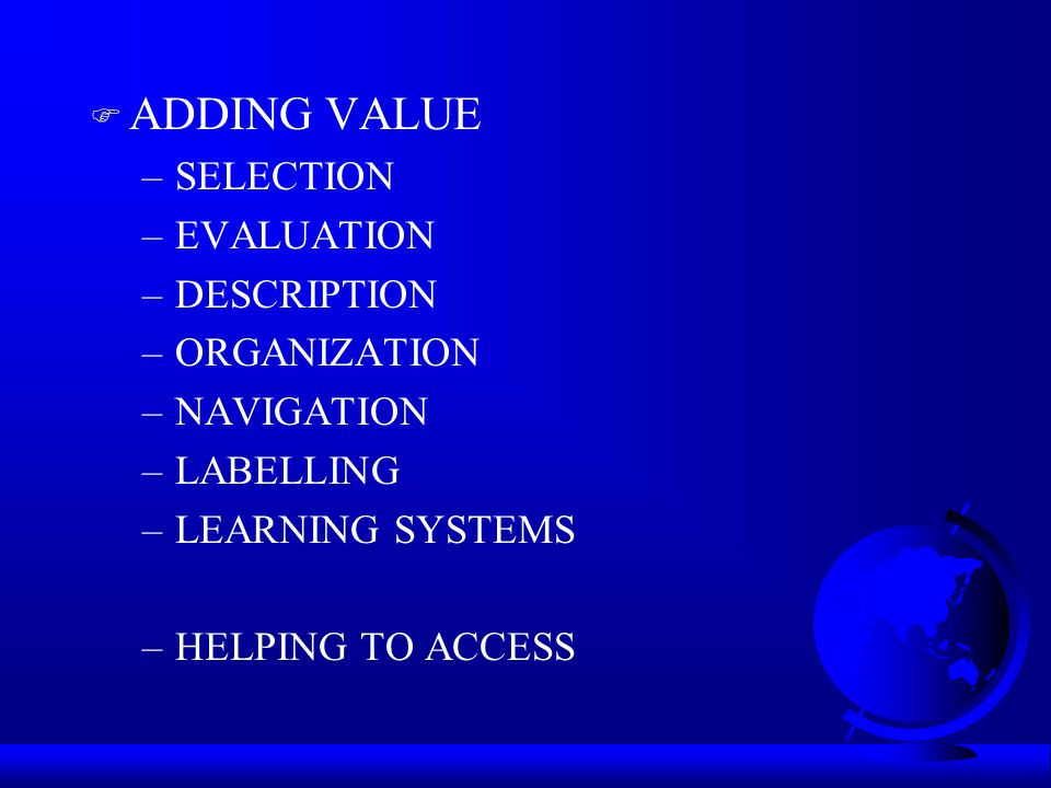 F ADDING VALUE –SELECTION –EVALUATION –DESCRIPTION –ORGANIZATION –NAVIGATION –LABELLING –LEARNING SYSTEMS –HELPING TO ACCESS