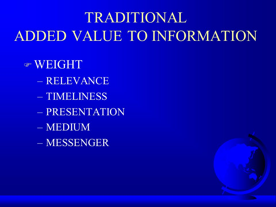 TRADITIONAL ADDED VALUE TO INFORMATION F WEIGHT –RELEVANCE –TIMELINESS –PRESENTATION –MEDIUM –MESSENGER