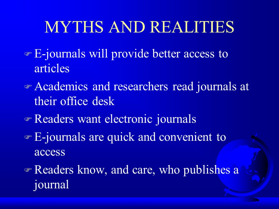 MYTHS AND REALITIES F E-journals will provide better access to articles F Academics and researchers read journals at their office desk F Readers want electronic journals F E-journals are quick and convenient to access F Readers know, and care, who publishes a journal