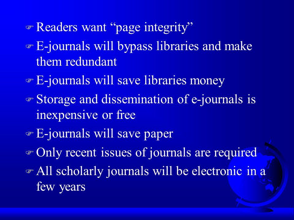 F Readers want page integrity F E-journals will bypass libraries and make them redundant F E-journals will save libraries money F Storage and dissemination of e-journals is inexpensive or free F E-journals will save paper F Only recent issues of journals are required F All scholarly journals will be electronic in a few years