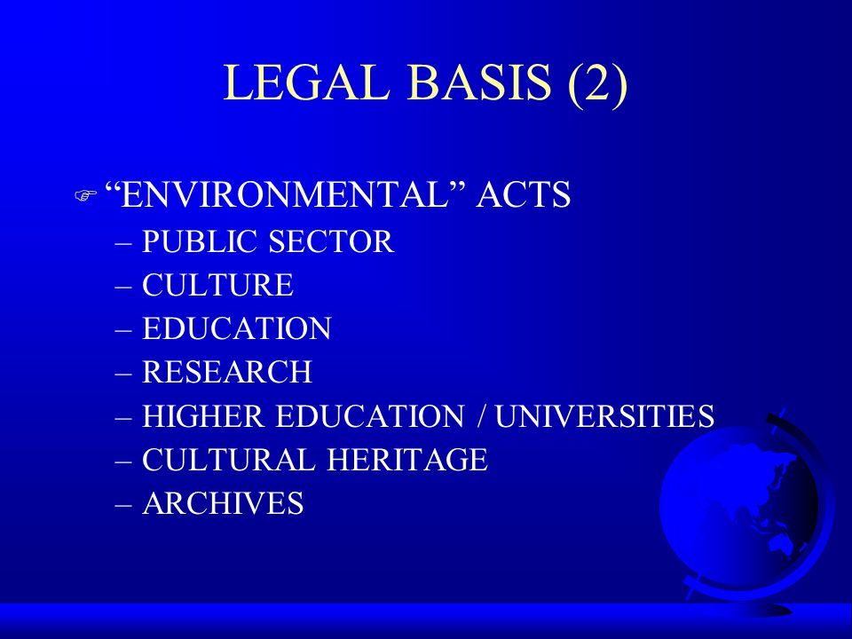 LEGAL BASIS (2) F ENVIRONMENTAL ACTS –PUBLIC SECTOR –CULTURE –EDUCATION –RESEARCH –HIGHER EDUCATION / UNIVERSITIES –CULTURAL HERITAGE –ARCHIVES