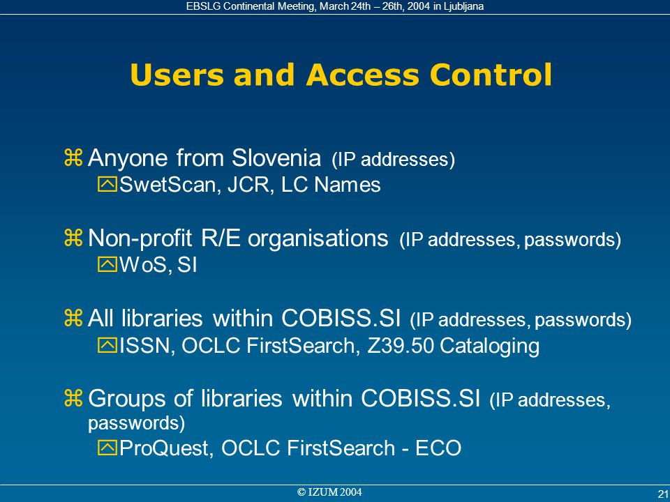 EBSLG Continental Meeting, March 24th – 26th, 2004 in Ljubljana © IZUM 2004 21 Users and Access Control zAnyone from Slovenia (IP addresses) ySwetScan
