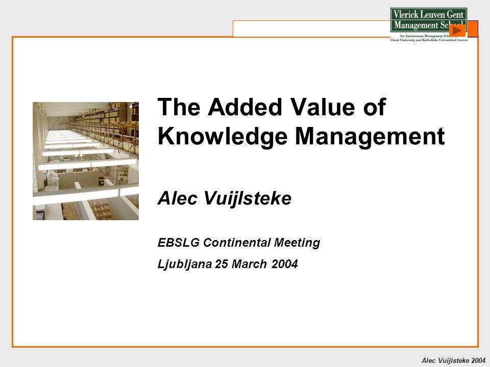 Alec Vuijlsteke 2004 The Added Value of Knowledge Management Alec Vuijlsteke EBSLG Continental Meeting Ljubljana 25 March 2004