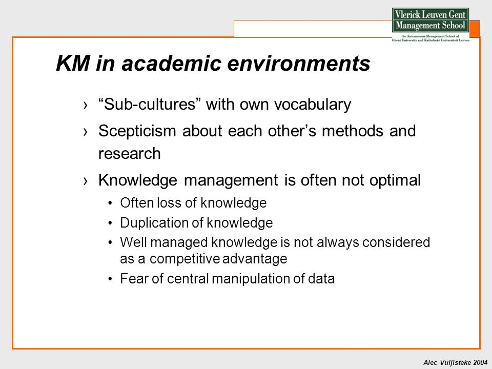 Alec Vuijlsteke 2004 KM in academic environments › Sub-cultures with own vocabulary ›Scepticism about each other's methods and research ›Knowledge management is often not optimal Often loss of knowledge Duplication of knowledge Well managed knowledge is not always considered as a competitive advantage Fear of central manipulation of data