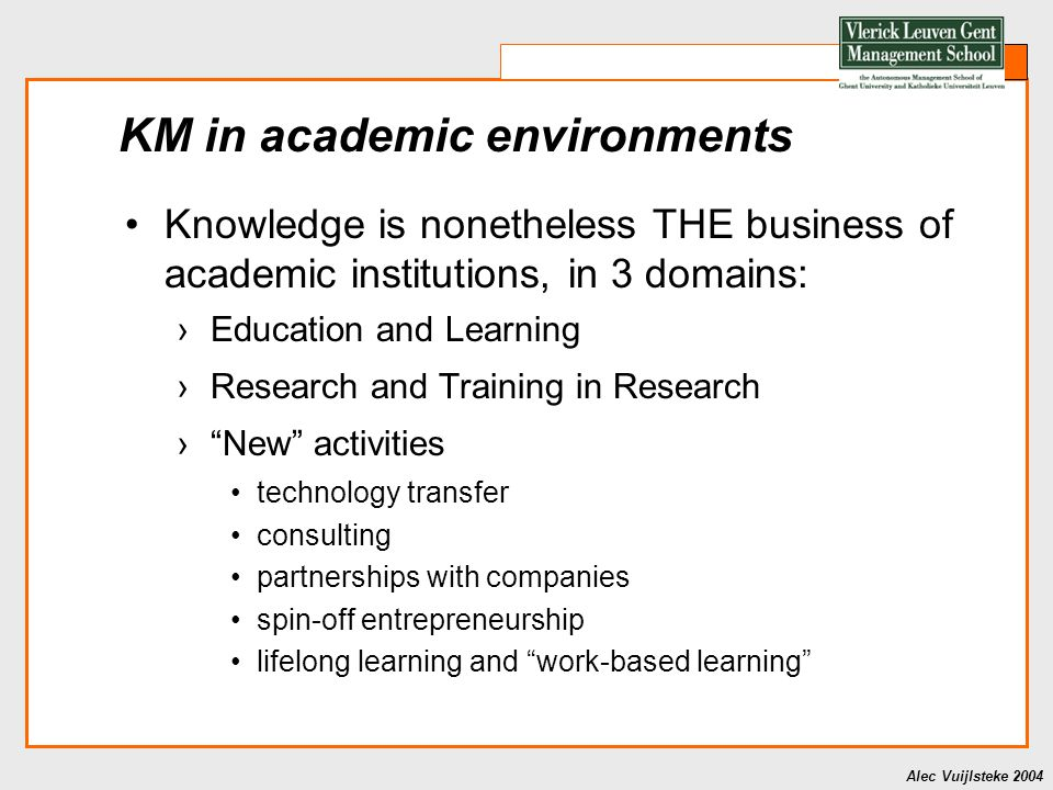 Alec Vuijlsteke 2004 KM in academic environments Knowledge is nonetheless THE business of academic institutions, in 3 domains: ›Education and Learning ›Research and Training in Research › New activities technology transfer consulting partnerships with companies spin-off entrepreneurship lifelong learning and work-based learning