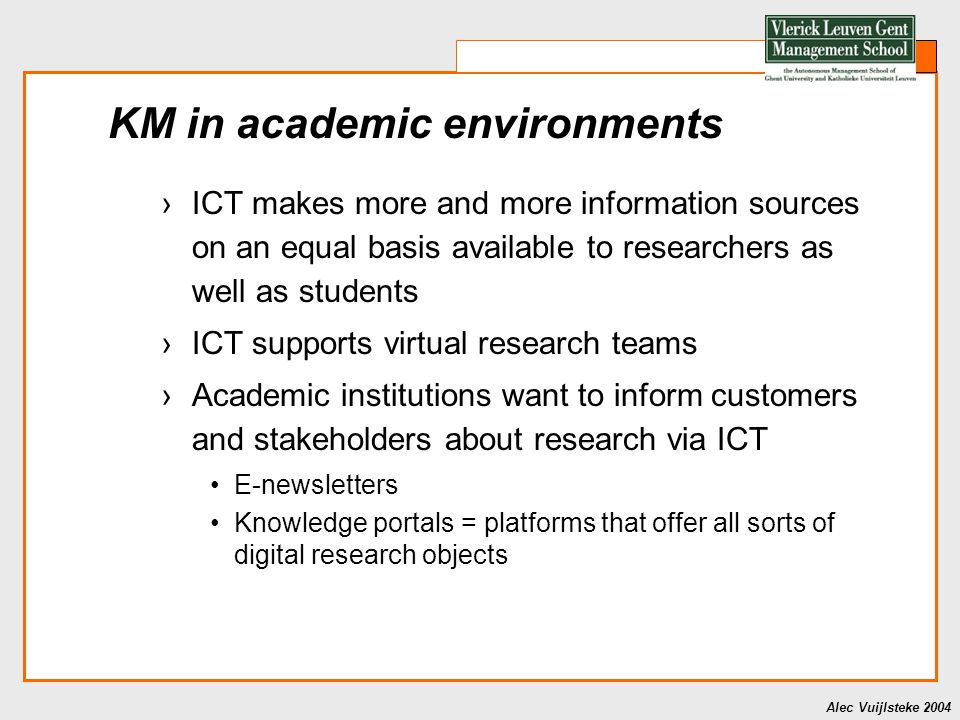Alec Vuijlsteke 2004 KM in academic environments ›ICT makes more and more information sources on an equal basis available to researchers as well as st