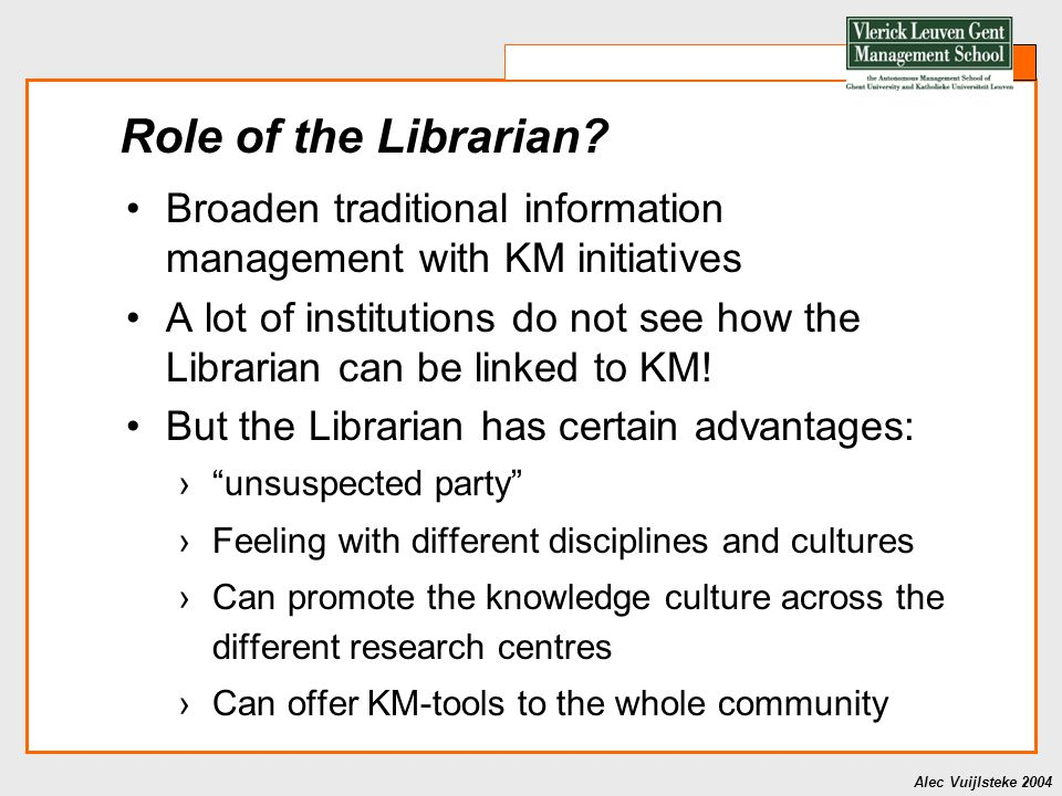 Alec Vuijlsteke 2004 Role of the Librarian? Broaden traditional information management with KM initiatives A lot of institutions do not see how the Li