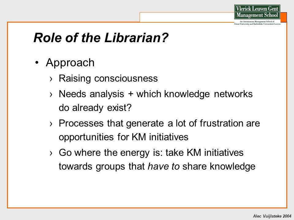 Alec Vuijlsteke 2004 Role of the Librarian? Approach ›Raising consciousness ›Needs analysis + which knowledge networks do already exist? ›Processes th