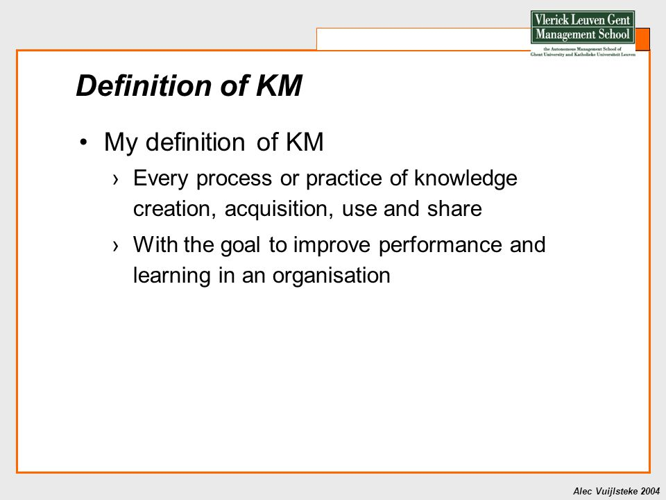 Alec Vuijlsteke 2004 Definition of KM My definition of KM ›Every process or practice of knowledge creation, acquisition, use and share ›With the goal to improve performance and learning in an organisation