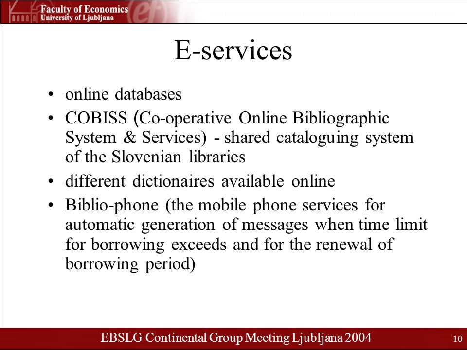 EBSLG Continental Group Meeting Ljubljana 2004 10 E-services online databases COBISS ( Co-operative Online Bibliographic System & Services) - shared cataloguing system of the Slovenian libraries different dictionaires available online Biblio-phone (the mobile phone services for automatic generation of messages when time limit for borrowing exceeds and for the renewal of borrowing period)
