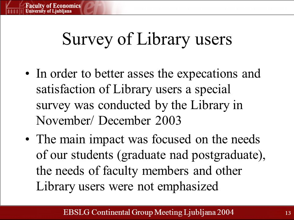 EBSLG Continental Group Meeting Ljubljana 2004 13 Survey of Library users In order to better asses the expecations and satisfaction of Library users a special survey was conducted by the Library in November/ December 2003 The main impact was focused on the needs of our students (graduate nad postgraduate), the needs of faculty members and other Library users were not emphasized