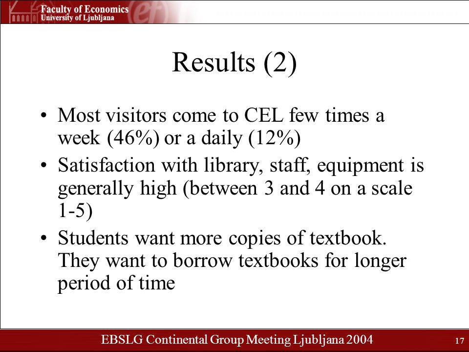 EBSLG Continental Group Meeting Ljubljana 2004 17 Results (2) Most visitors come to CEL few times a week (46%) or a daily (12%) Satisfaction with library, staff, equipment is generally high (between 3 and 4 on a scale 1-5) Students want more copies of textbook.