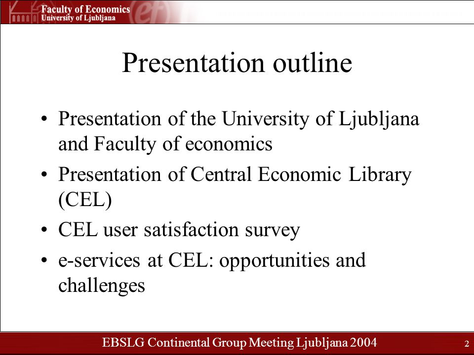 EBSLG Continental Group Meeting Ljubljana 2004 2 Presentation outline Presentation of the University of Ljubljana and Faculty of economics Presentation of Central Economic Library (CEL) CEL user satisfaction survey e-services at CEL: opportunities and challenges