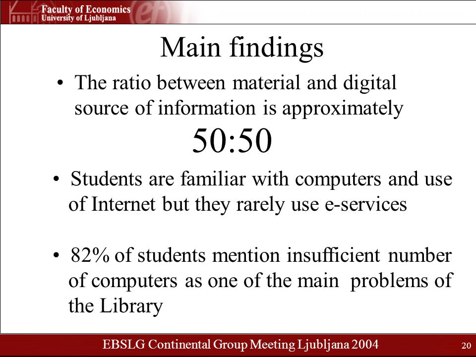 EBSLG Continental Group Meeting Ljubljana 2004 20 Main findings The ratio between material and digital source of information is approximately 50:50 Students are familiar with computers and use of Internet but they rarely use e-services 82% of students mention insufficient number of computers as one of the main problems of the Library