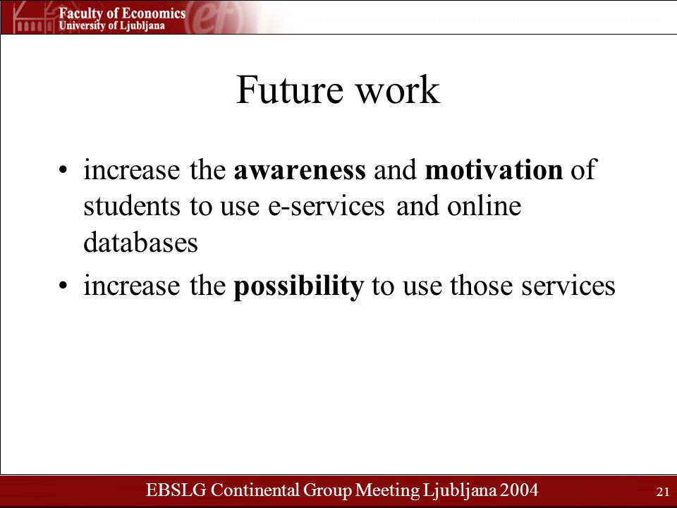EBSLG Continental Group Meeting Ljubljana 2004 21 Future work increase the awareness and motivation of students to use e-services and online databases increase the possibility to use those services
