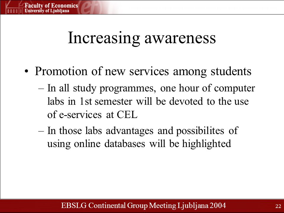 EBSLG Continental Group Meeting Ljubljana 2004 22 Increasing awareness Promotion of new services among students –In all study programmes, one hour of computer labs in 1st semester will be devoted to the use of e-services at CEL –In those labs advantages and possibilites of using online databases will be highlighted