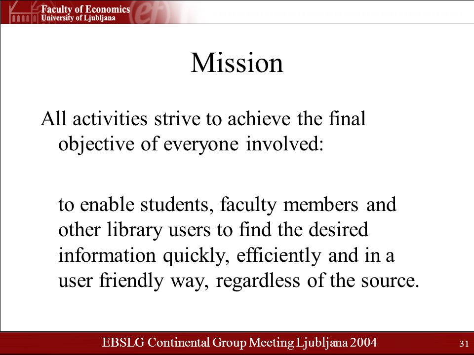 EBSLG Continental Group Meeting Ljubljana 2004 31 Mission All activities strive to achieve the final objective of everyone involved: to enable students, faculty members and other library users to find the desired information quickly, efficiently and in a user friendly way, regardless of the source.