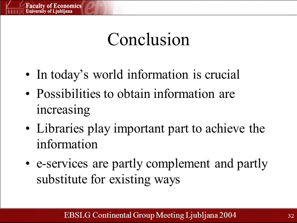 EBSLG Continental Group Meeting Ljubljana 2004 32 Conclusion In today's world information is crucial Possibilities to obtain information are increasing Libraries play important part to achieve the information e-services are partly complement and partly substitute for existing ways