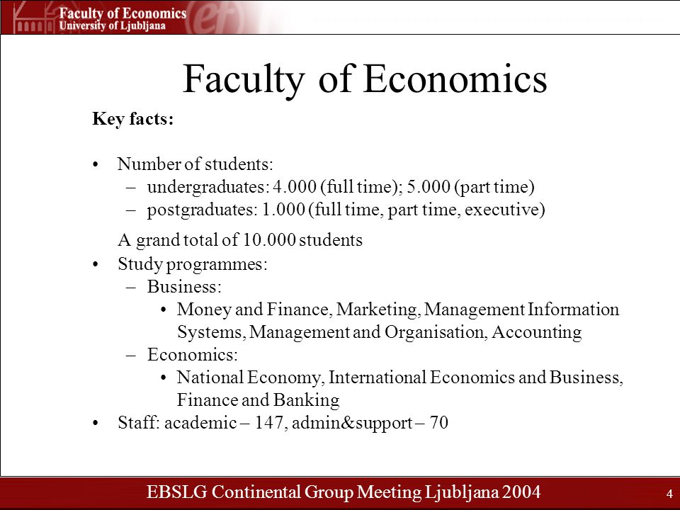 EBSLG Continental Group Meeting Ljubljana 2004 4 Faculty of Economics Key facts: Number of students: –undergraduates: 4.000 (full time); 5.000 (part time) –postgraduates: 1.000 (full time, part time, executive) A grand total of 10.000 students Study programmes: –Business: Money and Finance, Marketing, Management Information Systems, Management and Organisation, Accounting –Economics: National Economy, International Economics and Business, Finance and Banking Staff: academic – 147, admin&support – 70
