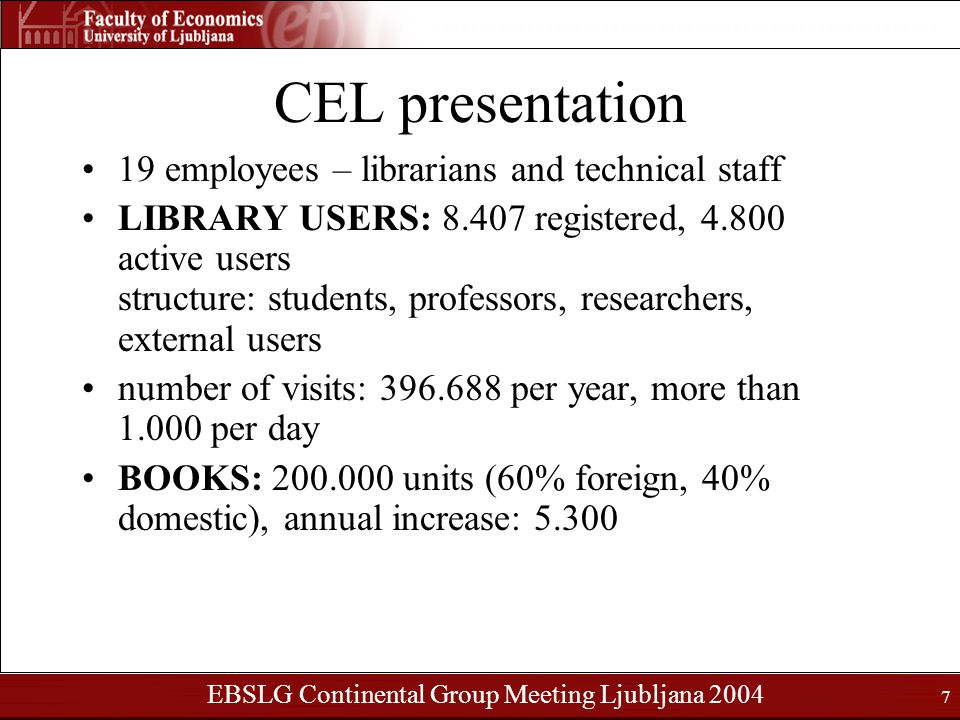 EBSLG Continental Group Meeting Ljubljana 2004 7 CEL presentation 19 employees – librarians and technical staff LIBRARY USERS: 8.407 registered, 4.800 active users structure: students, professors, researchers, external users number of visits: 396.688 per year, more than 1.000 per day BOOKS: 200.000 units (60% foreign, 40% domestic), annual increase: 5.300