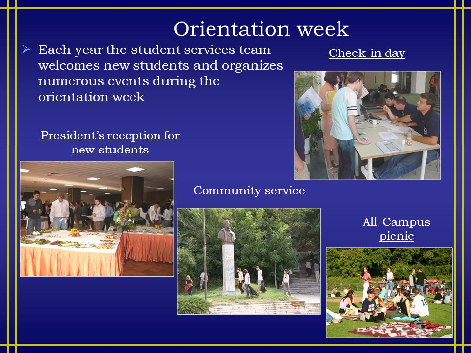 Orientation week  Each year the student services team welcomes new students and organizes numerous events during the orientation week Check-in day Community service President's reception for new students All-Campus picnic