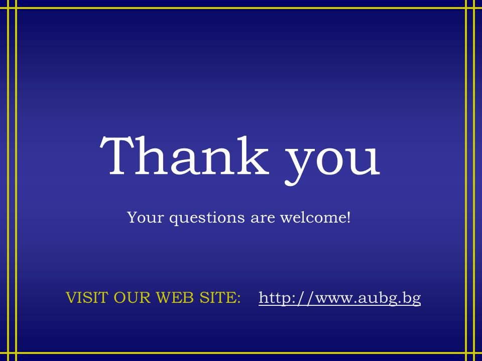 Thank you Your questions are welcome! VISIT OUR WEB SITE: http://www.aubg.bghttp://www.aubg.bg