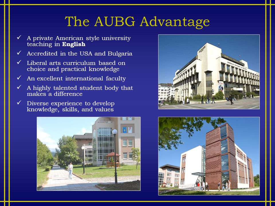 The AUBG Advantage A private American style university teaching in English Accredited in the USA and Bulgaria Liberal arts curriculum based on choice and practical knowledge An excellent international faculty A highly talented student body that makes a difference Diverse experience to develop knowledge, skills, and values