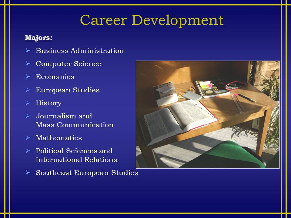 Career Development Majors:  Business Administration  Computer Science  Economics  European Studies  History  Journalism and Mass Communication  Mathematics  Political Sciences and International Relations  Southeast European Studies