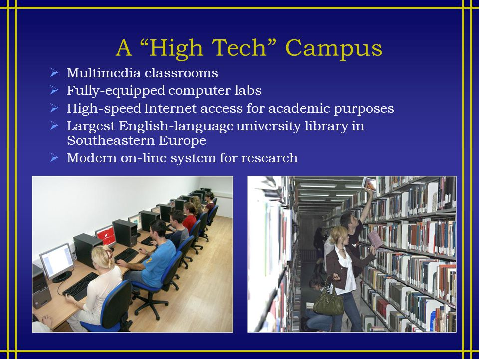 A High Tech Campus  Multimedia classrooms  Fully-equipped computer labs  High-speed Internet access for academic purposes  Largest English-language university library in Southeastern Europe  Modern on-line system for research