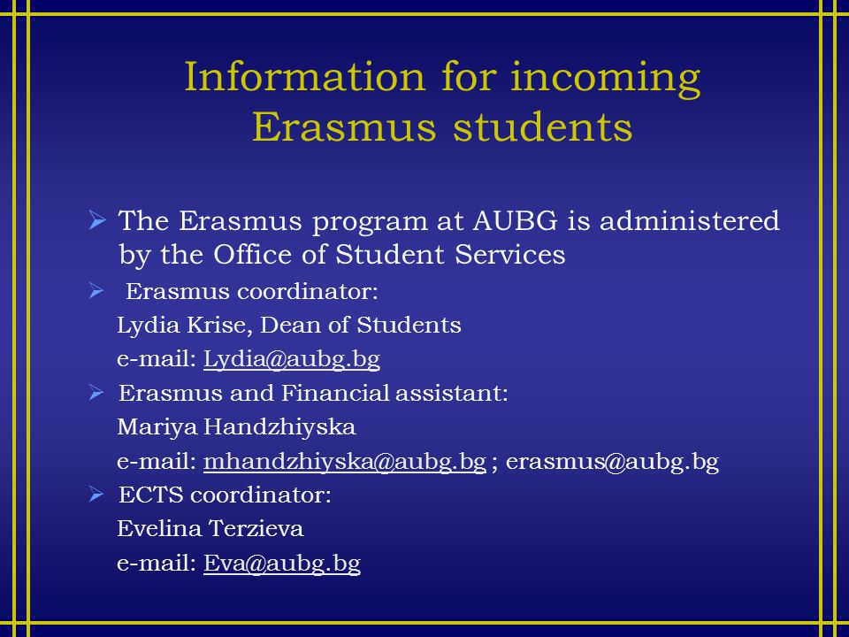 Information for incoming Erasmus students  The Erasmus program at AUBG is administered by the Office of Student Services  Erasmus coordinator: Lydia Krise, Dean of Students e-mail: Lydia@aubg.bgLydia@aubg.bg  Erasmus and Financial assistant: Mariya Handzhiyska e-mail: mhandzhiyska@aubg.bg ; erasmus@aubg.bgmhandzhiyska@aubg.bg  ECTS coordinator: Evelina Terzieva e-mail: Eva@aubg.bgEva@aubg.bg