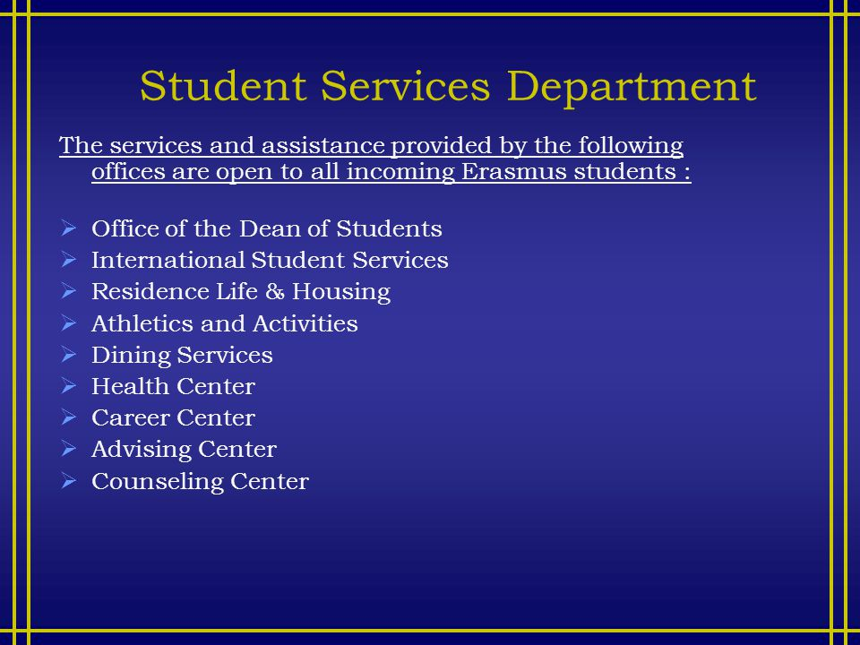 Student Services Department The services and assistance provided by the following offices are open to all incoming Erasmus students :  Office of the Dean of Students  International Student Services  Residence Life & Housing  Athletics and Activities  Dining Services  Health Center  Career Center  Advising Center  Counseling Center