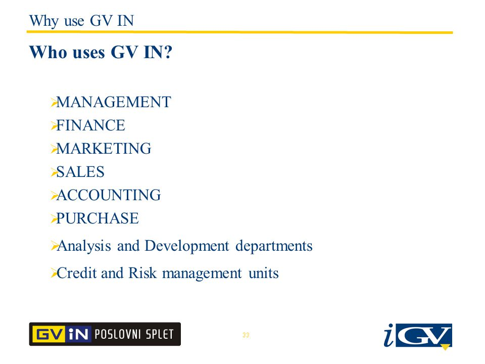 33  MANAGEMENT  FINANCE  MARKETING  SALES  ACCOUNTING  PURCHASE  Analysis and Development departments  Credit and Risk management units Who uses GV IN.