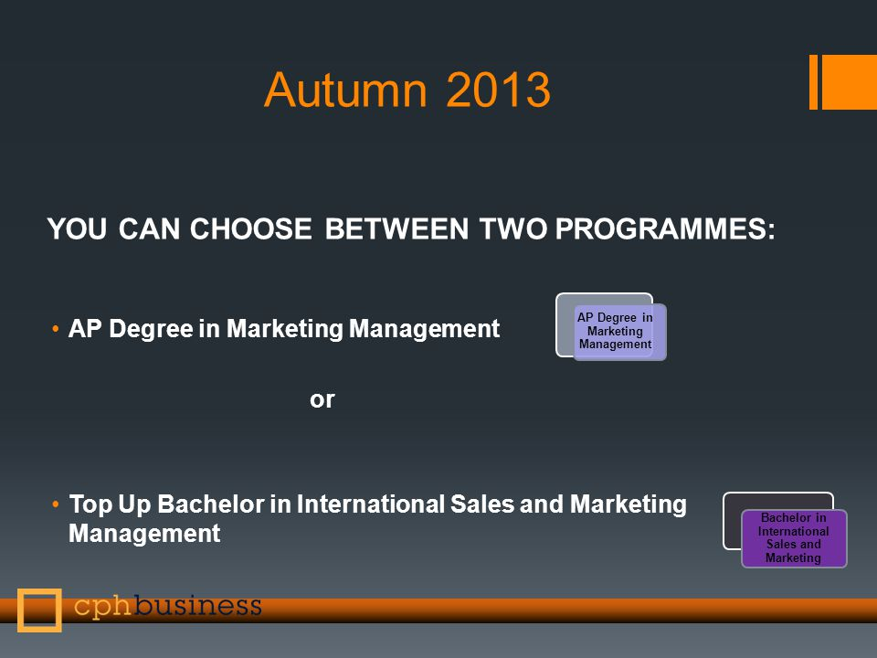 Autumn 2013 AP Degree in Marketing Management or Top Up Bachelor in International Sales and Marketing Management YOU CAN CHOOSE BETWEEN TWO PROGRAMMES
