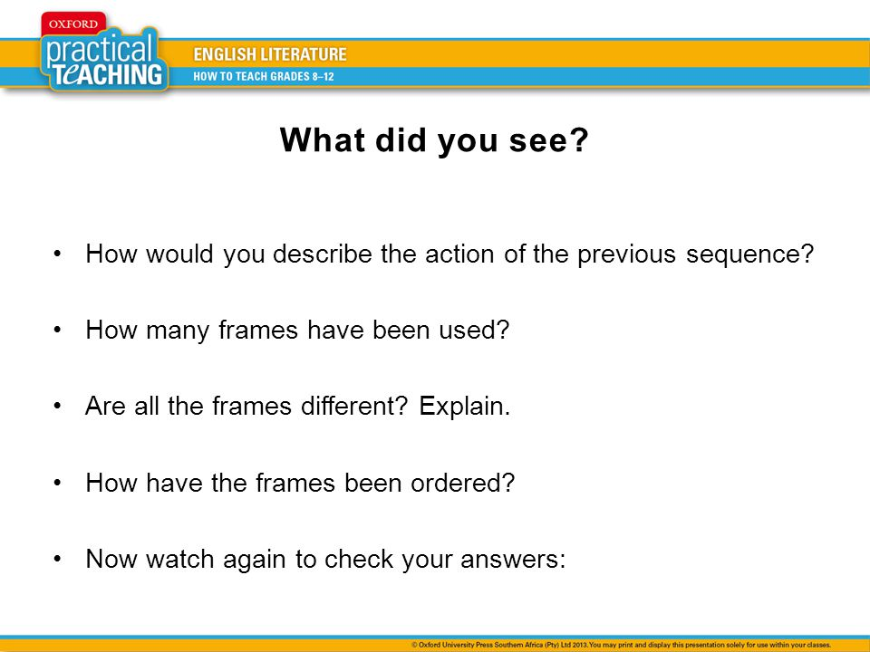 What did you see? How would you describe the action of the previous sequence? How many frames have been used? Are all the frames different? Explain. H