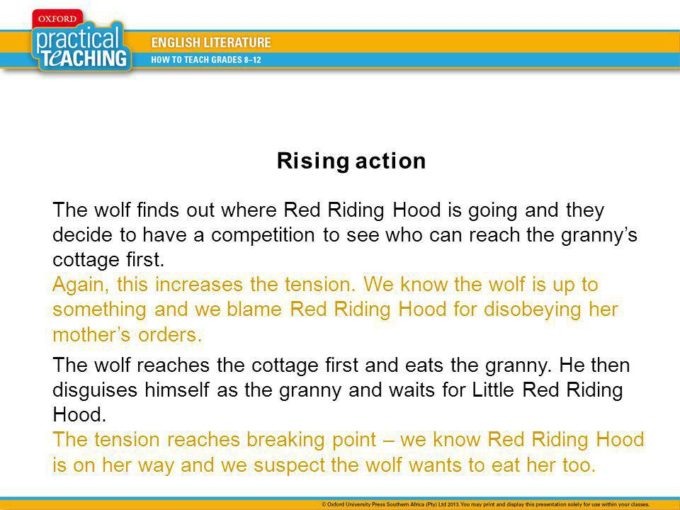 Rising action The wolf finds out where Red Riding Hood is going and they decide to have a competition to see who can reach the granny's cottage first.