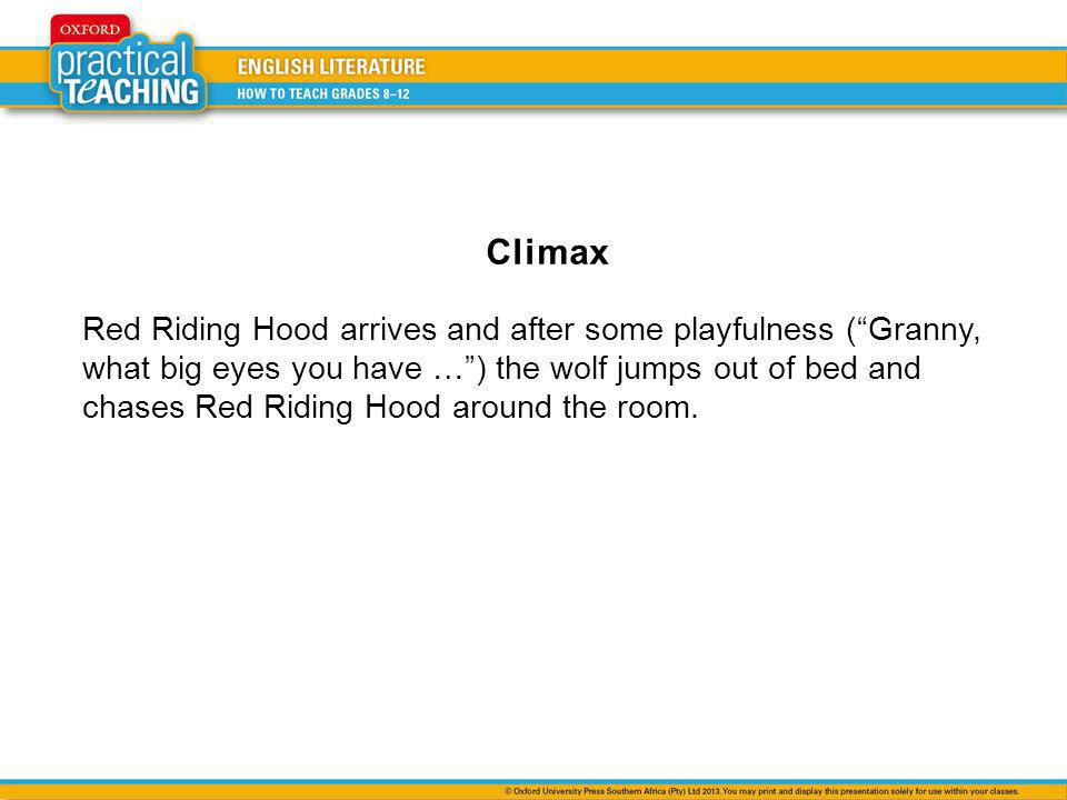 Climax Red Riding Hood arrives and after some playfulness ( Granny, what big eyes you have … ) the wolf jumps out of bed and chases Red Riding Hood around the room.