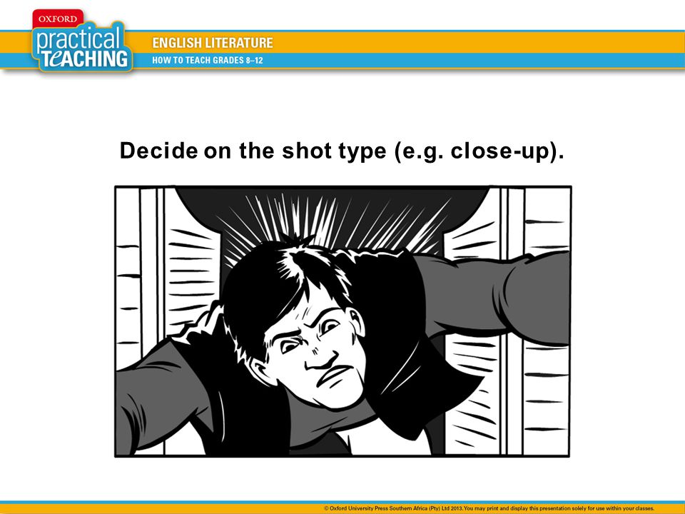 Decide on the shot type (e.g. close-up).